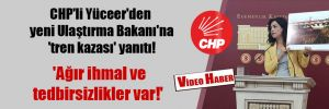 CHP'li Yüceer'den yeni Ulaştırma Bakanı'na 'tren kazası' yanıtı!