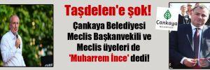 Taşdelen'e şok! Çankaya Belediyesi Meclis Başkanvekili ve Meclis üyeleri de 'Muharrem İnce' dedi!
