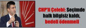 CHP'li Çelebi: Seçimde halk bilgisiz kaldı, bedeli ödenmeli