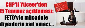 CHP'li Yüceer'den 15 Temmuz açıklaması: FETÖ'yle mücadele diyenlerin asıl amacı…