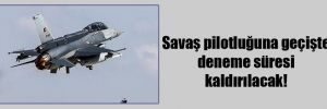 Savaş pilotluğuna geçişte deneme süresi kaldırılacak!
