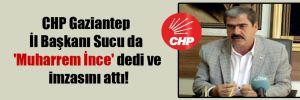 CHP Gaziantep İl Başkanı Sucu da 'Muharrem İnce' dedi ve imzasını attı!