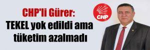 CHP'li Gürer: TEKEL yok edildi ama tüketim azalmadı