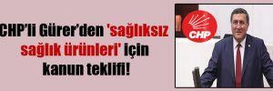 CHP'li Gürer'den 'sağlıksız sağlık ürünleri' için kanun teklifi!