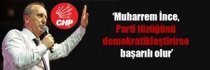 'Muharrem İnce, Parti tüzüğünü demokratikleştirirse başarılı olur'