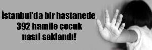 İstanbul'da bir hastanede 392 hamile çocuk nasıl saklandı!