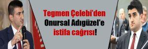 Tegmen Çelebi'den Onursal Adıgüzel'e istifa cağrısı!