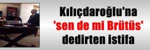 Kılıçdaroğlu'na 'sen de mi Brütüs' dedirten istifa
