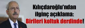 Kılıçdaroğlu'ndan ilginç açıklama: Birileri koltuk derdinde!