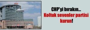 CHP'yi bırakın… Koltuk sevenler partisi kurun!