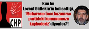 Kim bu Levent Gültekin'in bahsettiği, 'Muharrem İnce kazanırsa partideki konumumuzu kaybederiz' diyenler?!