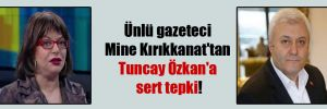 Ünlü gazeteci Mine Kırıkkanat'tan Tuncay Özkan'a sert tepki!