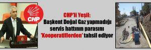 CHP'li Yeşil: Başkent Doğal Gaz yapmadığı servis hattının parasını 'Kooperatiflerden' tahsil ediyor