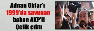 Adnan Oktar'ı 1999'da savunan bakan AKP'li Çelik çıktı