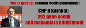 'Çocuk gebeliği' skandalı Meclis gündeminde!  CHP'li Karabat: 392 gebe çocuk adli makamlara bildirilmedi