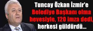 Tuncay Özkan İzmir'e Belediye Başkanı olma hevesiyle, 120 imza dedi, herkesi güldürdü…