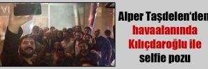 Alper Taşdelen'den havaalanında Kılıçdaroğlu ile selfie pozu