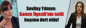 Sevilay Yılman: Gamze İlgezdi'nin tatili başıma dert oldu!