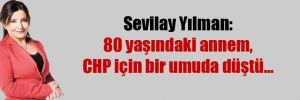 Sevilay Yılman: 80 yaşındaki annem, CHP için bir umuda düştü…