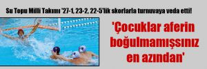 Su Topu Milli Takımı '27-1, 23-2, 22-5'lik skorlarla turnuvaya veda etti!