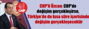 CHP'li Özcan: CHP'de değişim gerçekleşirse, Türkiye'de de kısa süre içerisinde değişim gerçekleşecektir