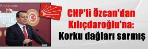 CHP'li Özcan'dan Kılıçdaroğlu'na: Korku dağları sarmış