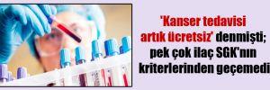 'Kanser tedavisi artık ücretsiz' denmişti; pek çok ilaç SGK'nın kriterlerinden geçemedi