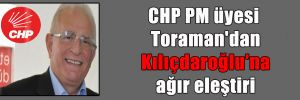 CHP PM üyesi Toraman'dan Kılıçdaroğlu'na ağır eleştiri