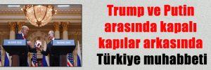 Trump ve Putin arasında kapalı kapılar arkasında Türkiye muhabbeti