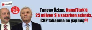 Tuncay Özkan, KanalTürk'ü 25 milyon $'a satarken aslında, CHP tabanına ne yapmış?!