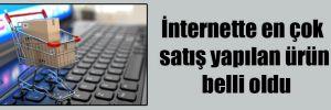 İnternette en çok satış yapılan ürün belli oldu