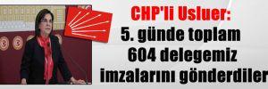 CHP'li Usluer: 5. günde toplam 604 delegemiz imzalarını gönderdiler