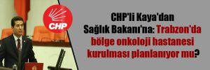 CHP'li Kaya'dan Sağlık Bakanı'na: Trabzon'da bölge onkoloji hastanesi kurulması planlanıyor mu?
