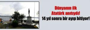 Dünyanın ilk Atatürk anıtıydı! 14 yıl sonra bir ayıp bitiyor!