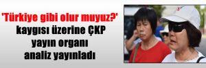 'Türkiye gibi olur muyuz?' kaygısı üzerine ÇKP yayın organı analiz yayınladı