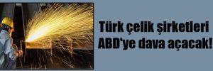 Türk çelik şirketleri ABD'ye dava açacak!