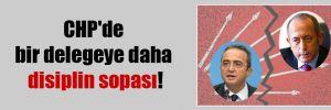 CHP'de bir delegeye daha disiplin sopası!