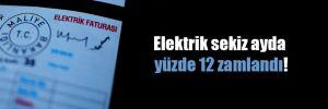 Elektrik sekiz ayda yüzde 12 zamlandı!