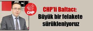 CHP'li Baltacı: Büyük bir felakete sürükleniyoruz