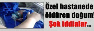 Özel hastanede öldüren doğum! Şok iddialar…