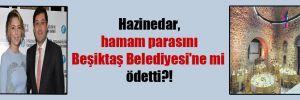 Hazinedar, hamam parasını Beşiktaş Belediyesi'ne mi ödetti?!