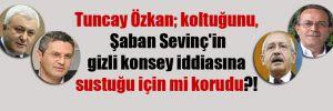 Tuncay Özkan; koltuğunu, Şaban Sevinç'in gizli konsey iddiasına sustuğu için mi korudu?!
