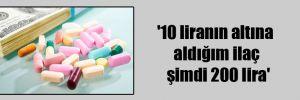 '10 liranın altına aldığım ilaç şimdi 200 lira'