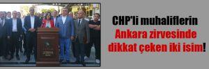 CHP'li muhaliflerin Ankara zirvesinde dikkat çeken iki isim!