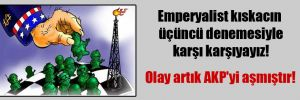 Emperyalist kıskacın üçüncü denemesiyle karşı karşıyayız! Olay artık AKP'yi aşmıştır!