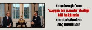 Kılıçdaroğlu'nun 'saygın bir isimdir' dediği Gül hakkında, komünistlerden suç duyurusu