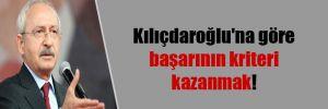 Kılıçdaroğlu'na göre başarının kriteri kazanmak!