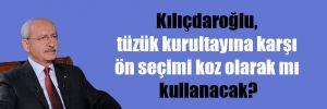 Kılıçdaroğlu, tüzük kurultayına karşı ön seçimi koz olarak mı kullanacak?