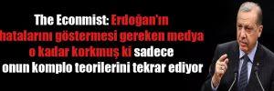 The Econmist: Erdoğan'ın hatalarını göstermesi gereken medya o kadar korkmuş ki sadece onun komplo teorilerini tekrar ediyor