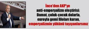 İnce'den AKP'ye anti-emperyalizm eleştirisi: Damat, çoluk-çocuk dolarla, euroyla gemi filoları kuran, emperyalizmin yükünü taşıyanlarsınız